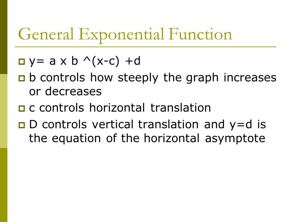 General Exponential Function  y= a x b ^(x-c) +d  b controls how steeply the graph increases or decreases  c controls horizontal translation  D controls vertical translation and y=d is the equation of the horizontal asymptote