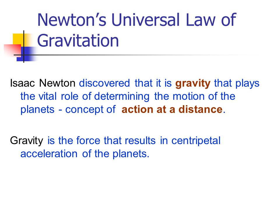 Newton's Universal Law of Gravitation Isaac Newton discovered that it is gravity that plays the vital role of determining the motion of the planets -