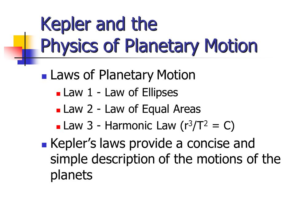 Kepler and the Physics of Planetary Motion Laws of Planetary Motion Law 1 - Law of Ellipses Law 2 - Law of Equal Areas Law 3 - Harmonic Law (r 3 /T 2