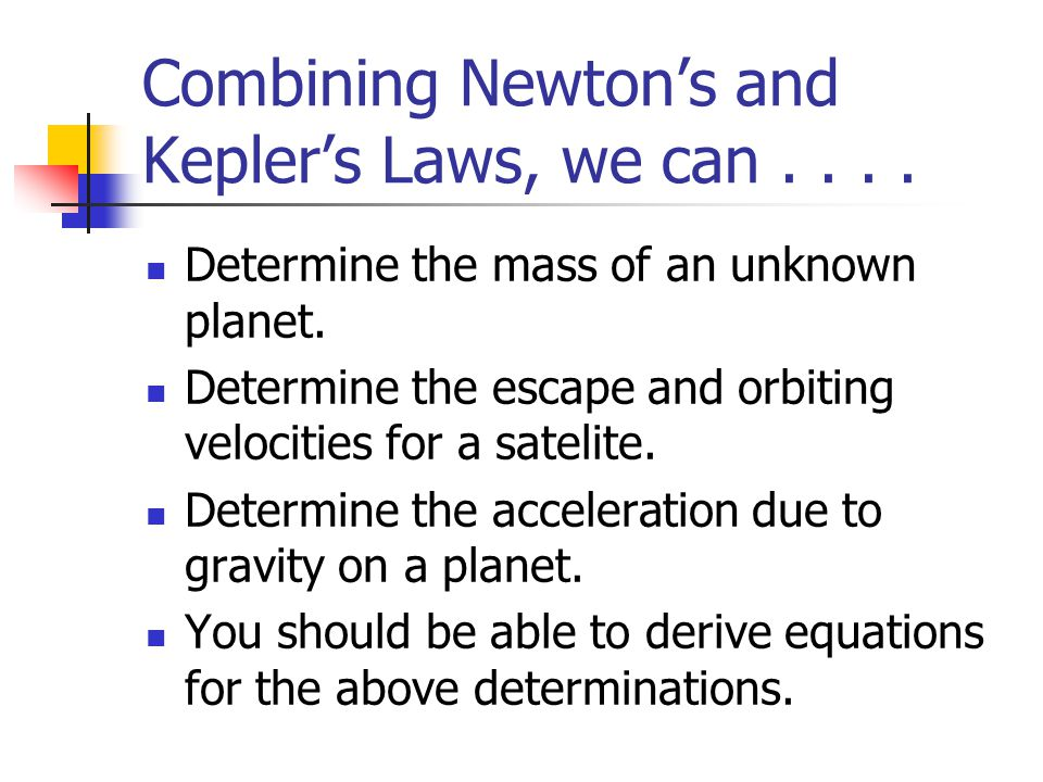 Combining Newton's and Kepler's Laws, we can.... Determine the mass of an unknown planet. Determine the escape and orbiting velocities for a satelite.