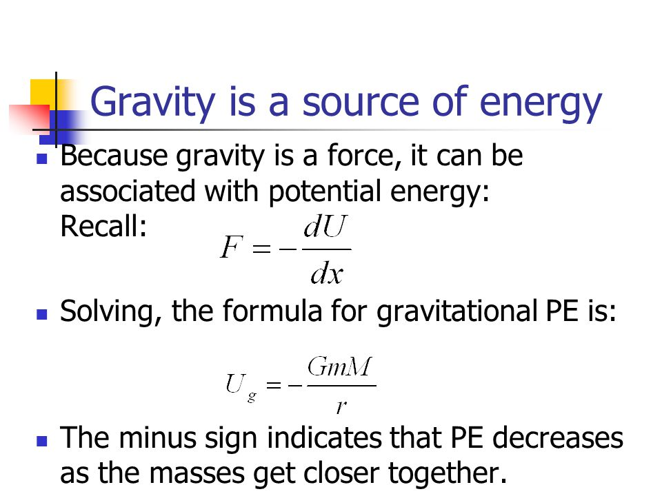 Gravity is a source of energy Because gravity is a force, it can be associated with potential energy: Recall: Solving, the formula for gravitational P