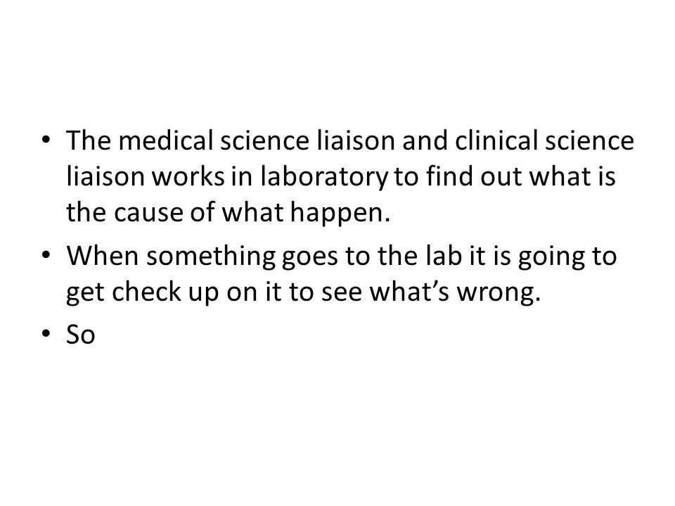 The medical science liaison and clinical science liaison works in laboratory to find out what is the cause of what happen. When something goes to the