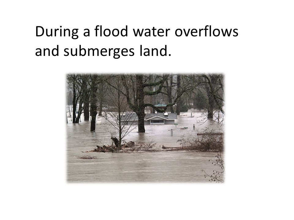 During a flood water overflows and submerges land.
