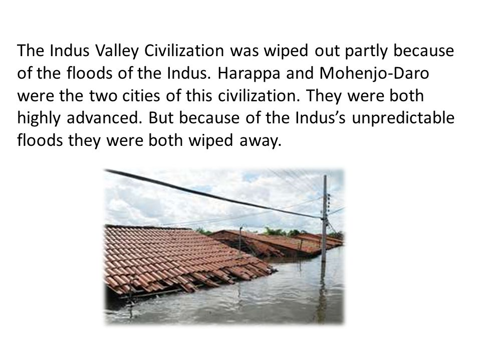 The Indus Valley Civilization was wiped out partly because of the floods of the Indus.