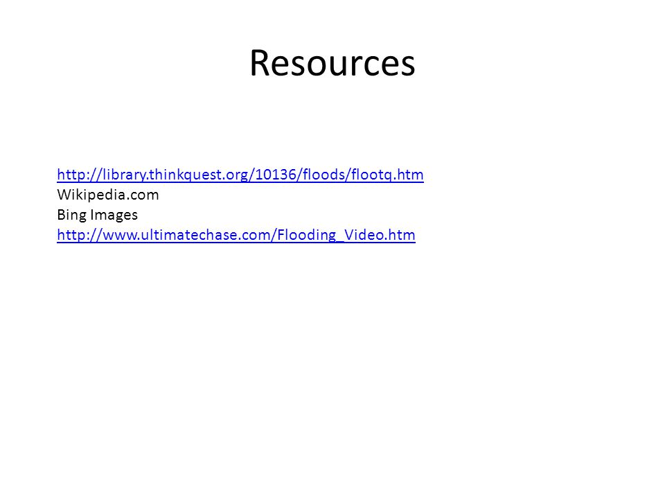 Resources http://library.thinkquest.org/10136/floods/flootq.htm Wikipedia.com Bing Images http://www.ultimatechase.com/Flooding_Video.htm