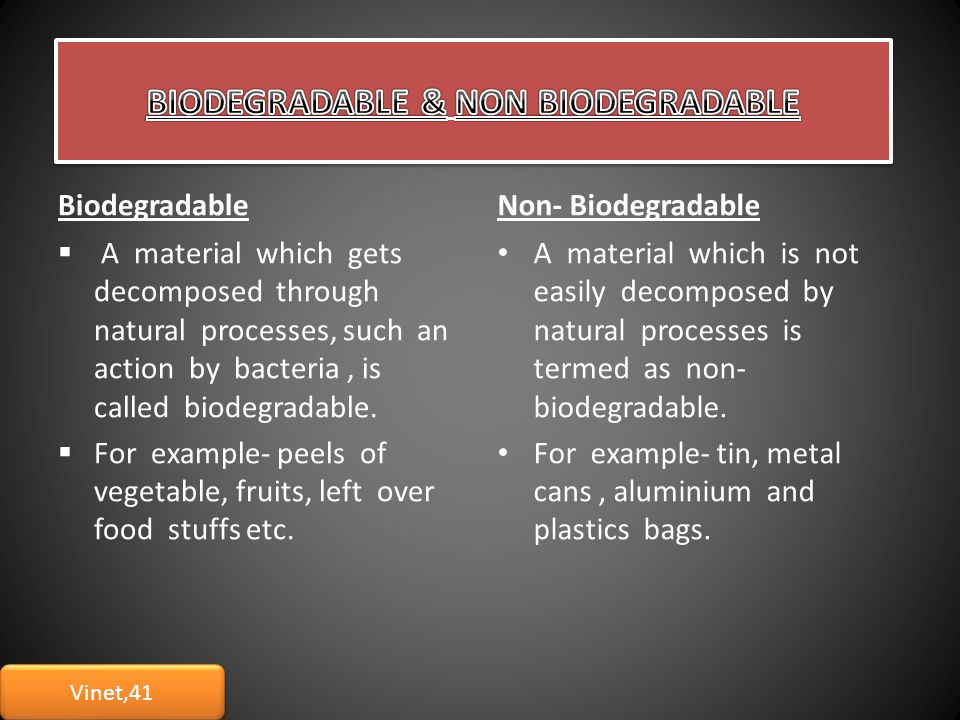 BiodegradableNon- Biodegradable  A material which gets decomposed through natural processes, such an action by bacteria, is called biodegradable.