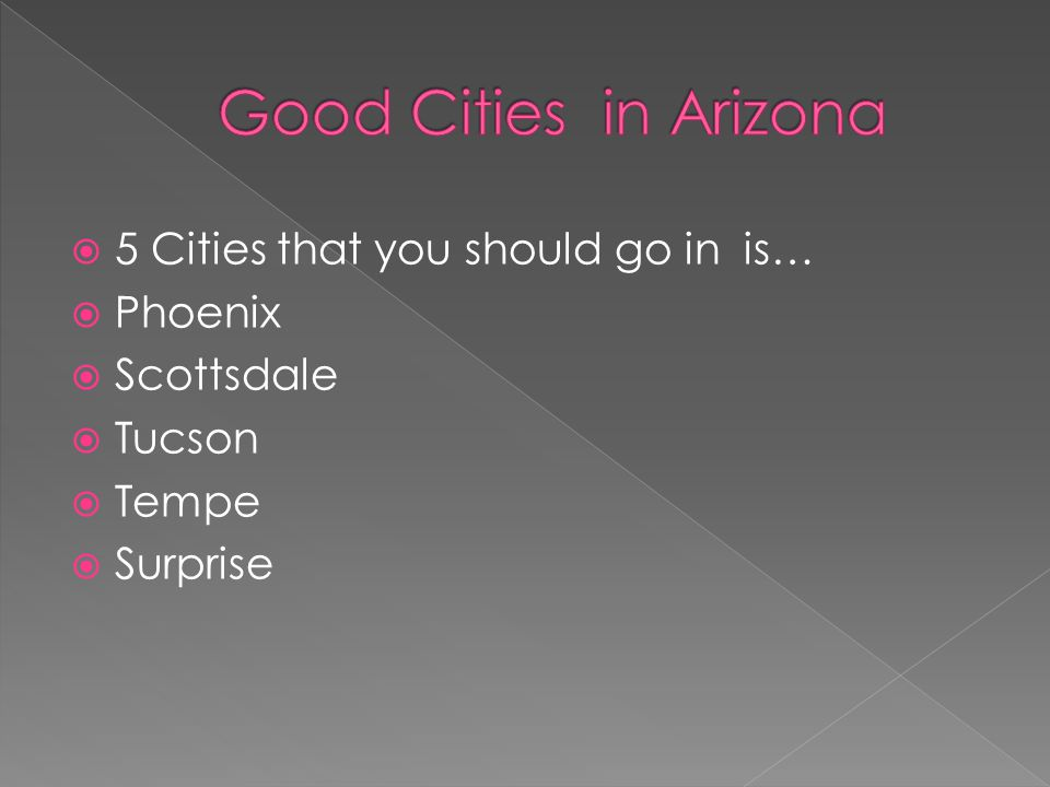  5 Cities that you should go in is…  Phoenix  Scottsdale  Tucson  Tempe  Surprise
