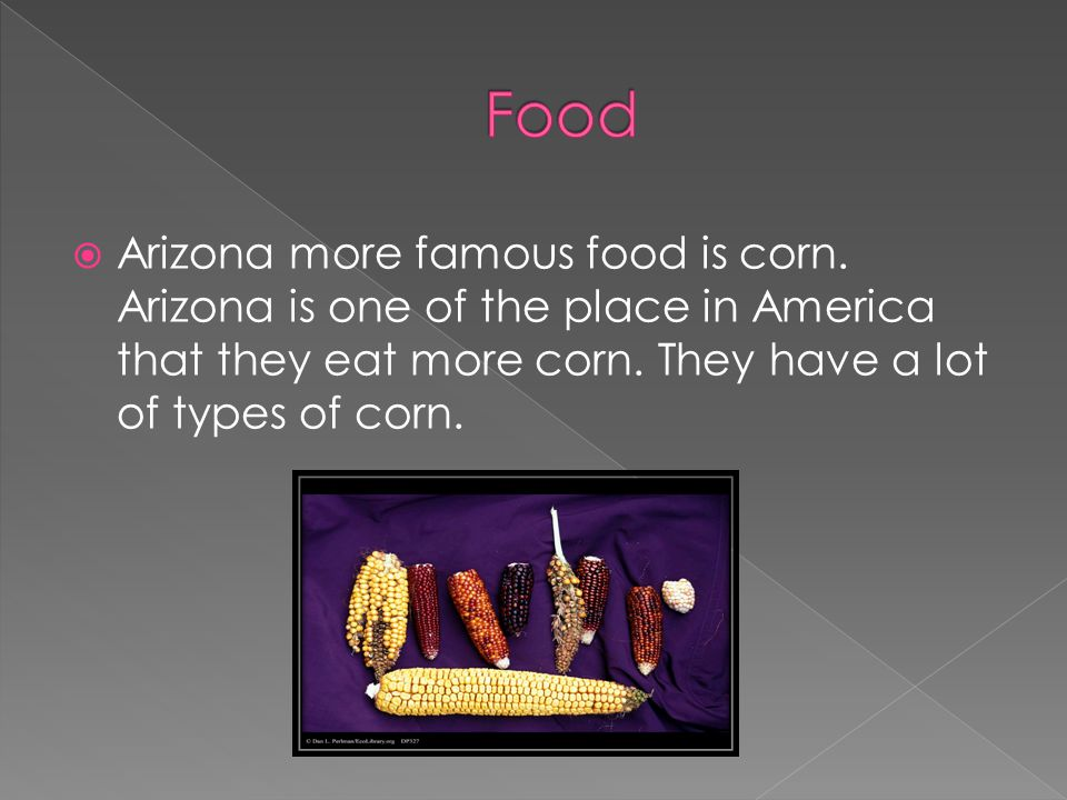  Arizona more famous food is corn. Arizona is one of the place in America that they eat more corn. They have a lot of types of corn.