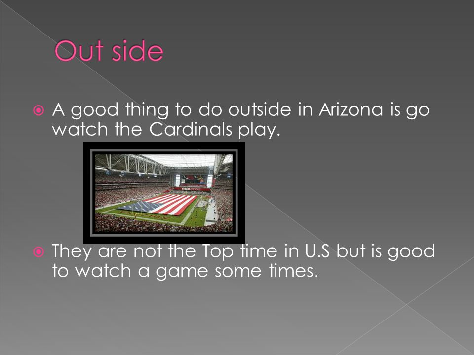  A good thing to do outside in Arizona is go watch the Cardinals play.