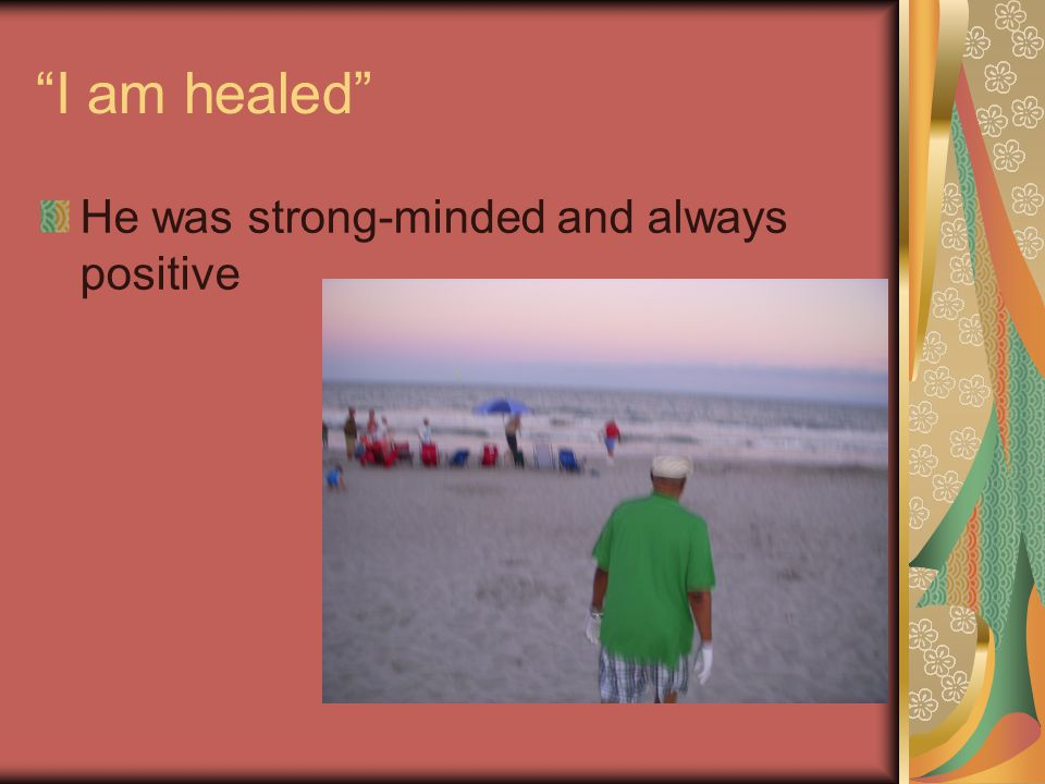 I am healed He was strong-minded and always positive