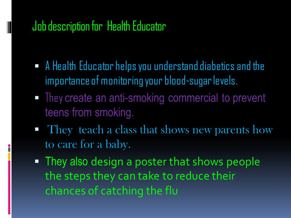 Job description for Health Educator  A Health Educator helps you understand diabetics and the importance of monitoring your blood-sugar levels.  The