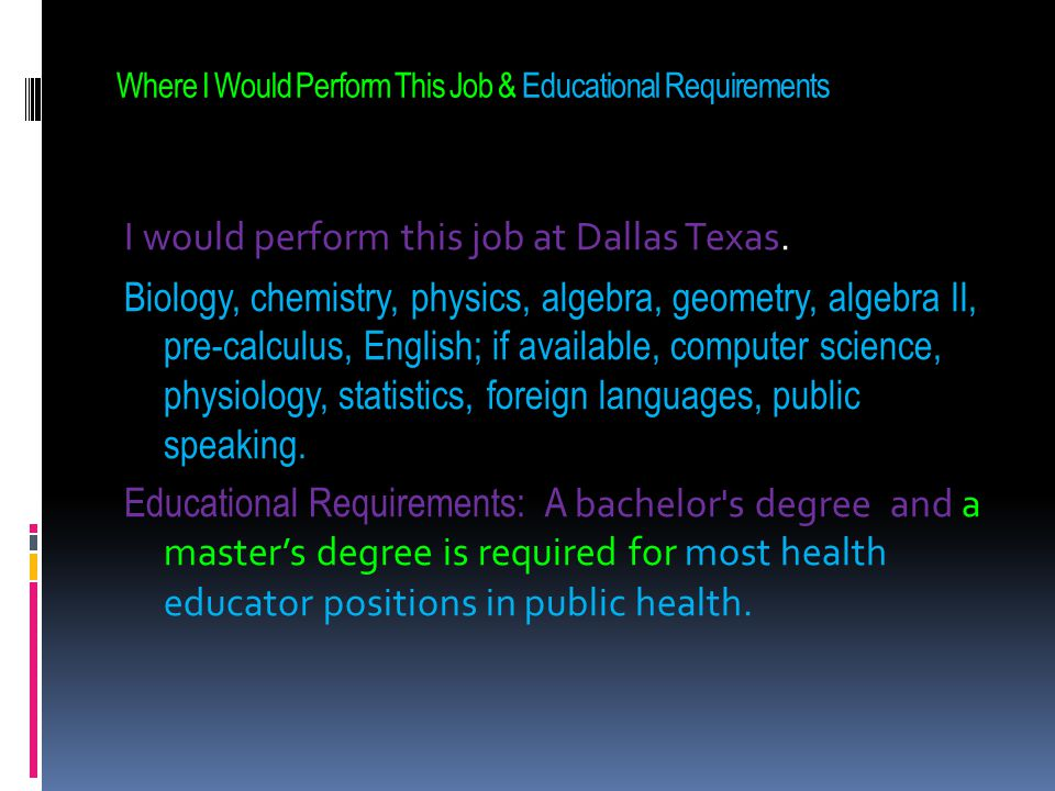 Where I Would Perform This Job & Educational Requirements I would perform this job at Dallas Texas. Biology, chemistry, physics, algebra, geometry, al