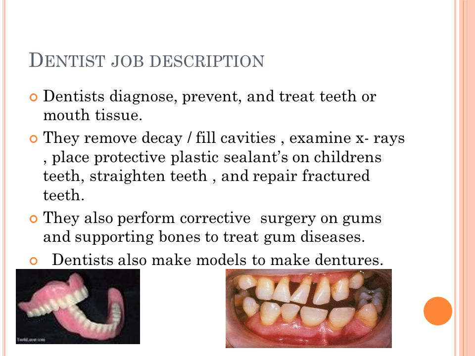 D ENTIST JOB DESCRIPTION Dentists diagnose, prevent, and treat teeth or mouth tissue.