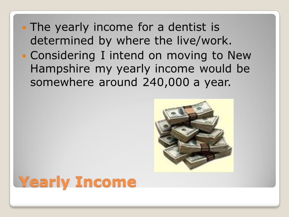 Yearly Income The yearly income for a dentist is determined by where the live/work.