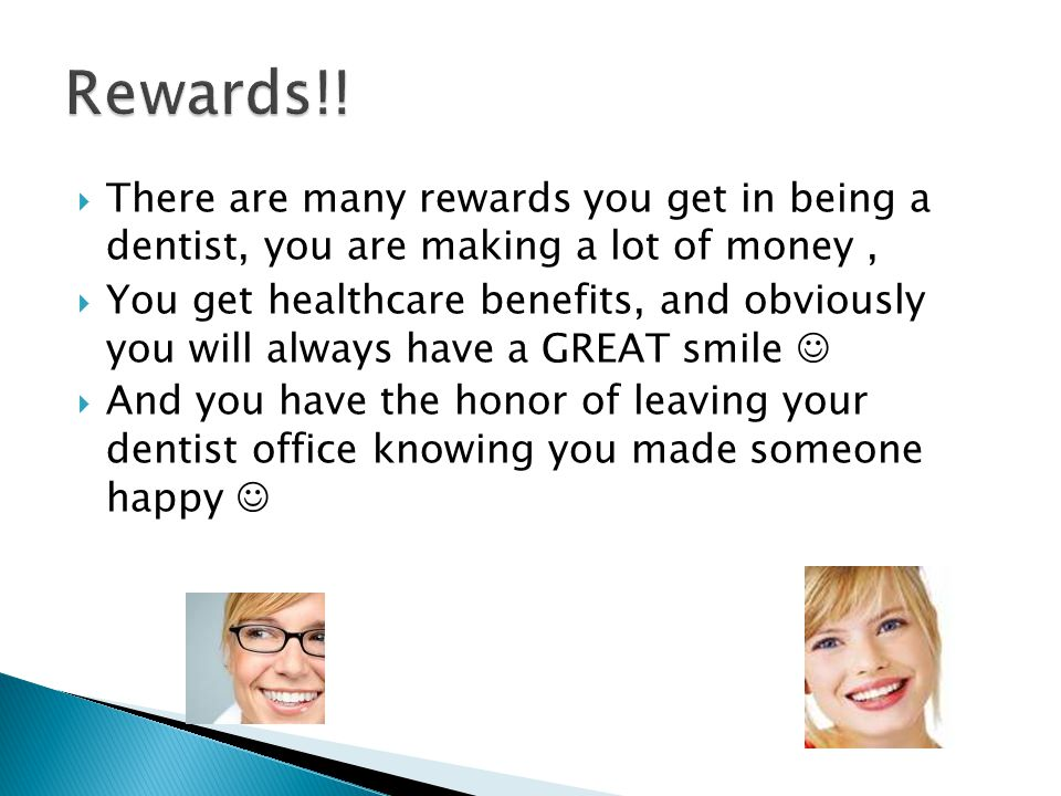  There are many rewards you get in being a dentist, you are making a lot of money,  You get healthcare benefits, and obviously you will always have a GREAT smile  And you have the honor of leaving your dentist office knowing you made someone happy