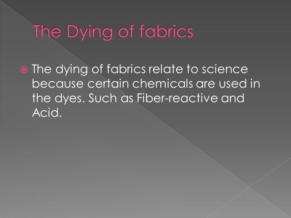  The dying of fabrics relate to science because certain chemicals are used in the dyes.
