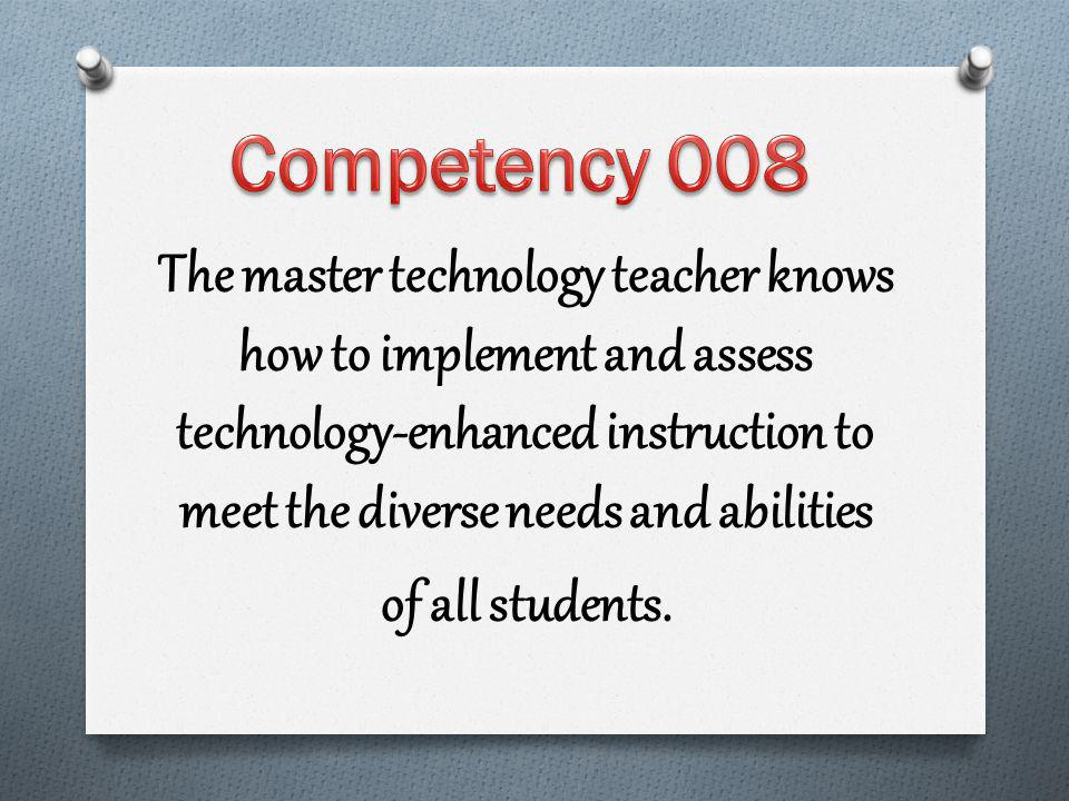 The master technology teacher knows how to implement and assess technology-enhanced instruction to meet the diverse needs and abilities of all students.