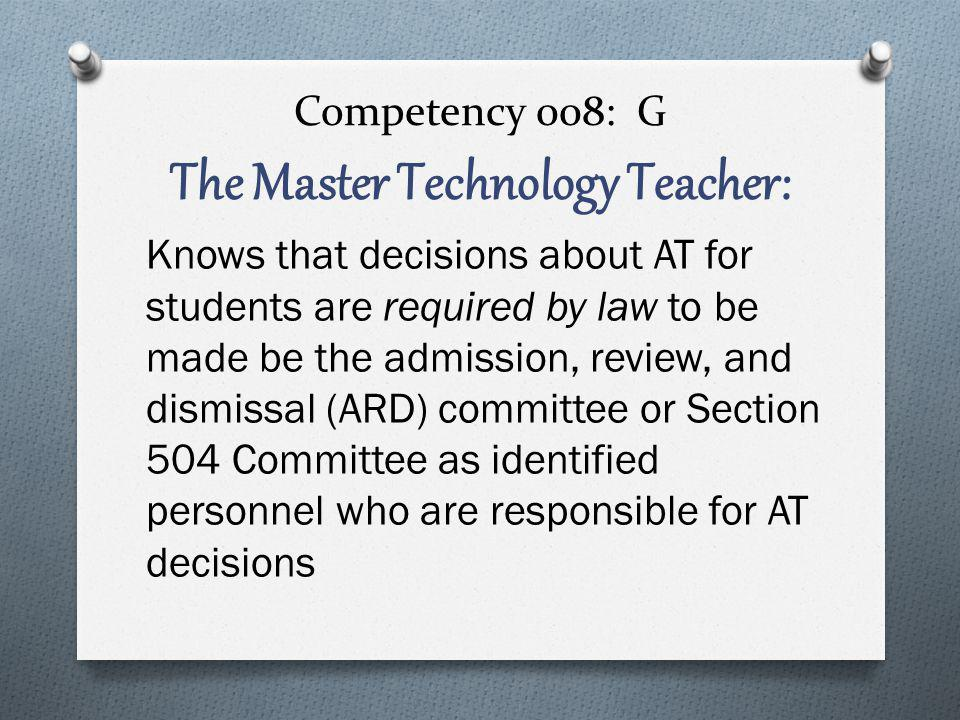 Competency 008: G The Master Technology Teacher: Knows that decisions about AT for students are required by law to be made be the admission, review, and dismissal (ARD) committee or Section 504 Committee as identified personnel who are responsible for AT decisions