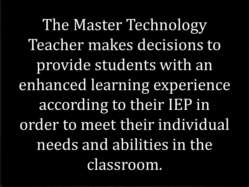 The Master Technology Teacher makes decisions to provide students with an enhanced learning experience according to their IEP in order to meet their individual needs and abilities in the classroom.