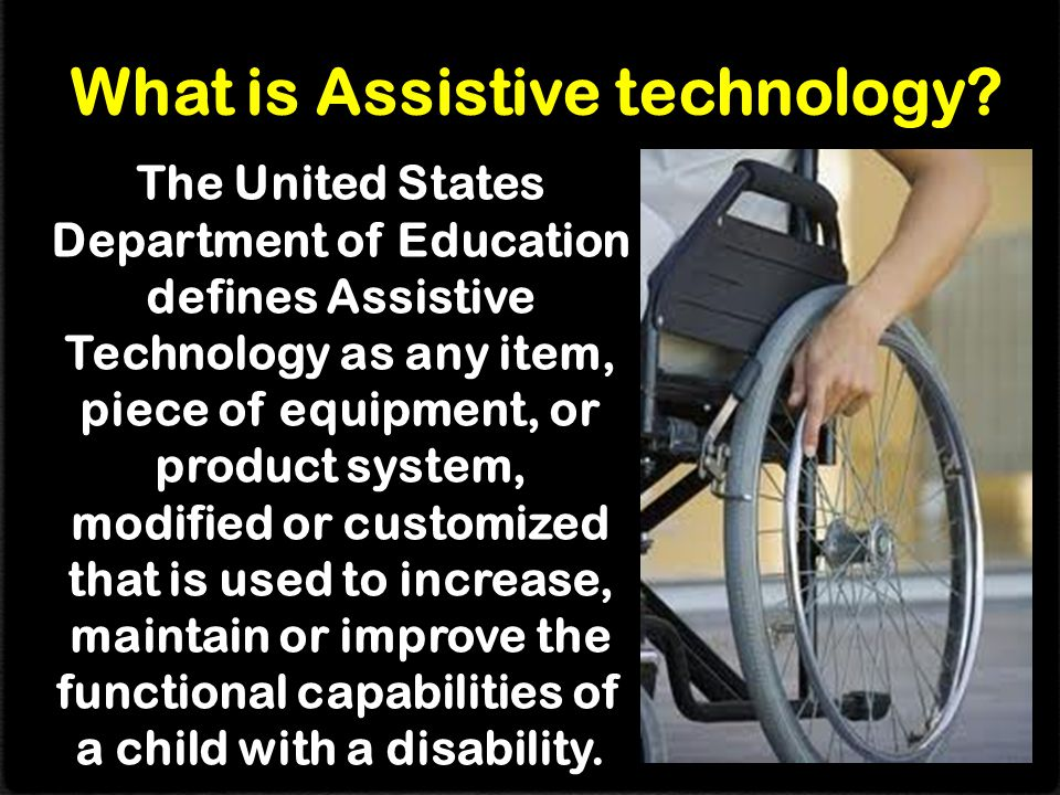 The United States Department of Education defines Assistive Technology as any item, piece of equipment, or product system, modified or customized that is used to increase, maintain or improve the functional capabilities of a child with a disability.