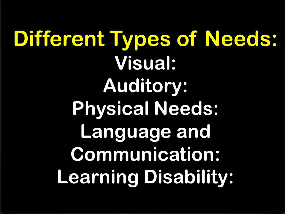 Different Types of Needs: Visual: Auditory: Physical Needs: Language and Communication: Learning Disability: