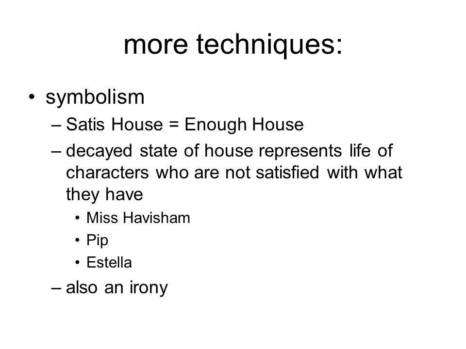 more techniques: symbolism –Satis House = Enough House –decayed state of house represents life of characters who are not satisfied with what they have