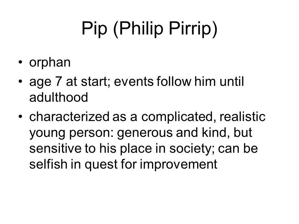 Pip (Philip Pirrip) orphan age 7 at start; events follow him until adulthood characterized as a complicated, realistic young person: generous and kind
