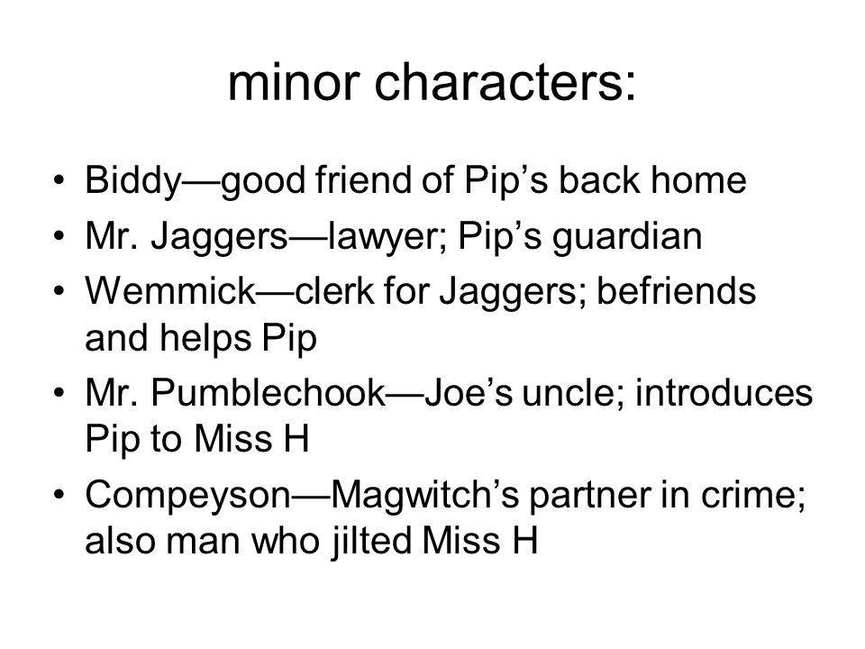 minor characters: Biddy—good friend of Pip's back home Mr. Jaggers—lawyer; Pip's guardian Wemmick—clerk for Jaggers; befriends and helps Pip Mr. Pumbl