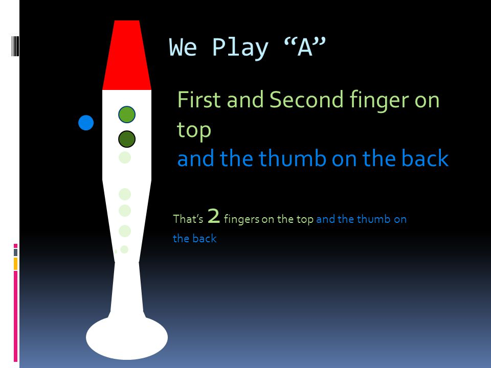 "We Play ""A"" First and Second finger on top and the thumb on the back That's 2 fingers on the top and the thumb on the back"