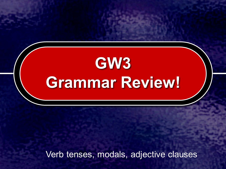 GW3 Grammar Review! Verb tenses, modals, adjective clauses