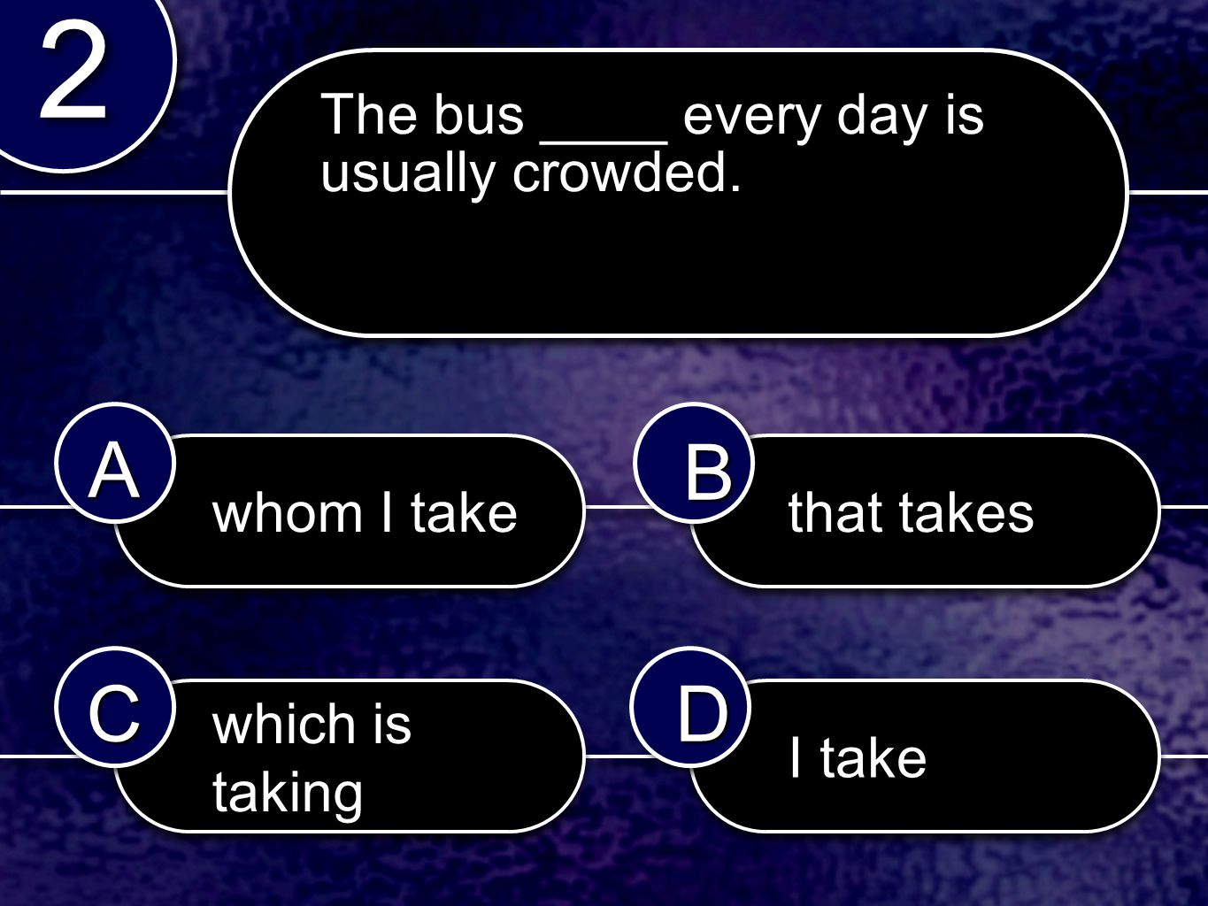 whom I take I take which is taking that takes 2 2 AABB CCDD The bus ____ every day is usually crowded.