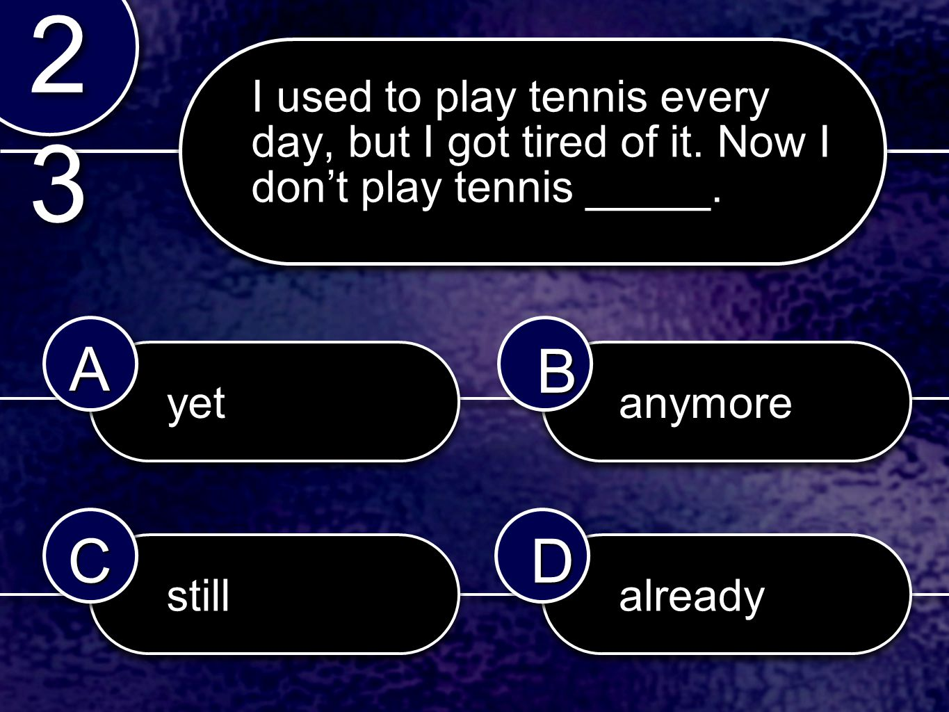 yetyetanymoreanymore stillstillalreadyalready 2323 2323 AABB CCDD I used to play tennis every day, but I got tired of it.