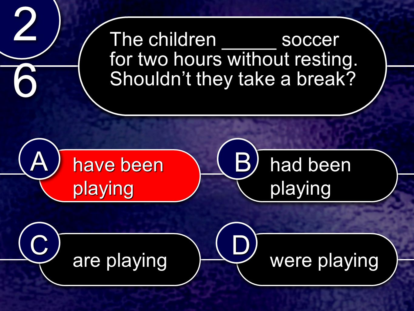 had been playing have been playing have been playing are playing were playing 2626 2626 AABB CCDD The children _____ soccer for two hours without resting.