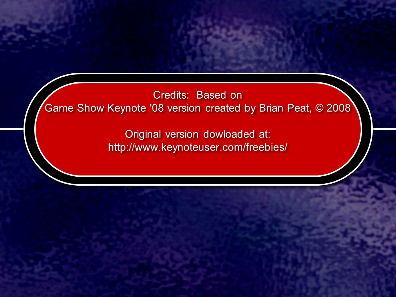 Credits: Based on Game Show Keynote 08 version created by Brian Peat, © 2008 Original version dowloaded at: http://www.keynoteuser.com/freebies/