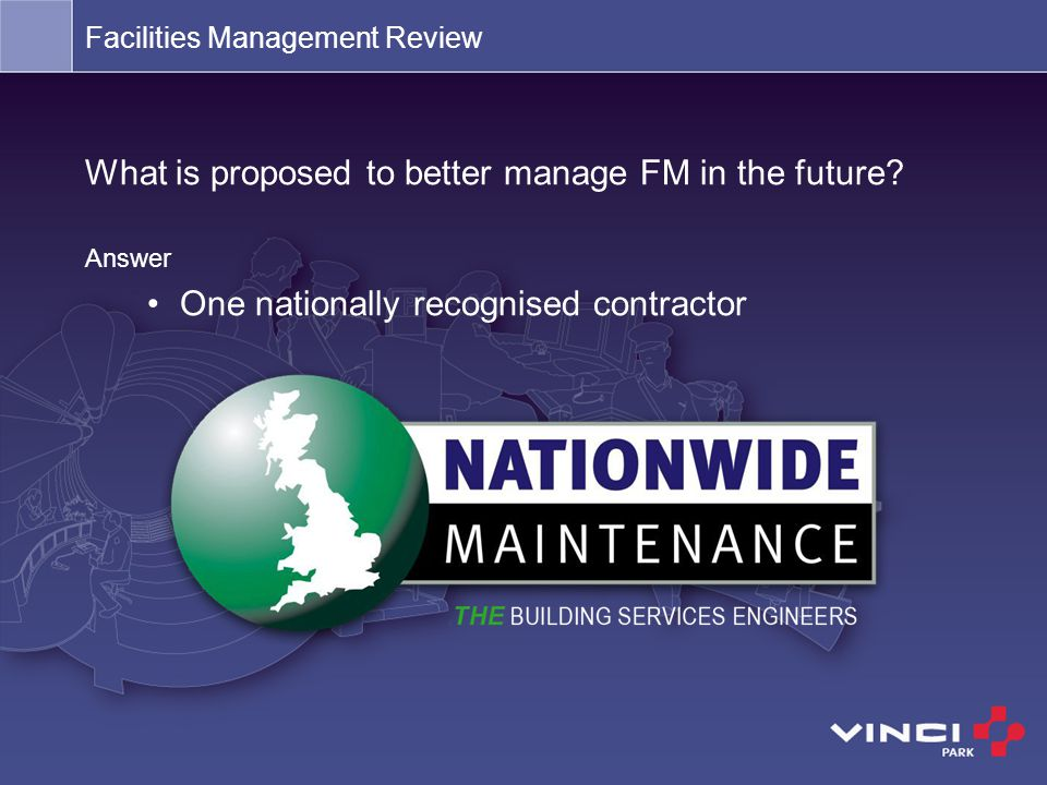 What is proposed to better manage FM in the future? Answer One nationally recognised contractor Facilities Management Review