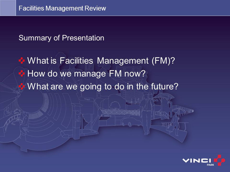 Summary of Presentation What is Facilities Management (FM)? How do we manage FM now? What are we going to do in the future?