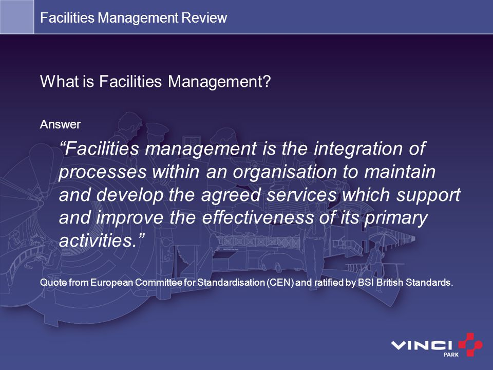 "Facilities Management Review What is Facilities Management? Answer ""Facilities management is the integration of processes within an organisation to ma"
