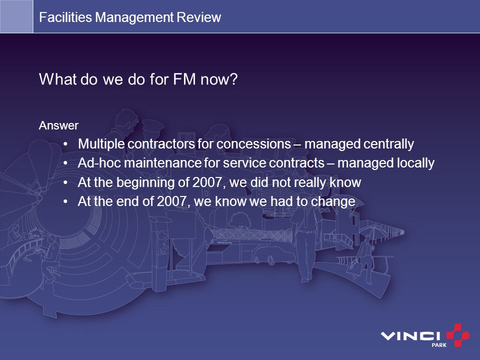 Facilities Management Review What do we do for FM now? Answer Multiple contractors for concessions – managed centrally Ad-hoc maintenance for service