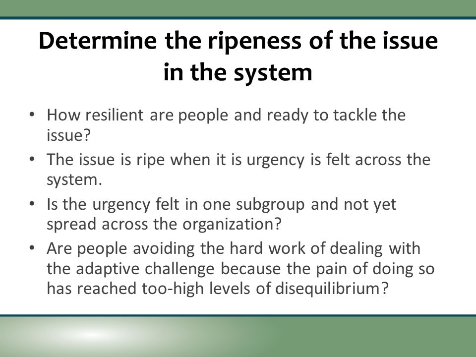 Determine the ripeness of the issue in the system How resilient are people and ready to tackle the issue.