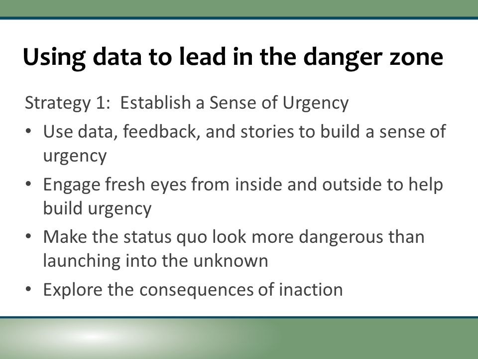 Using data to lead in the danger zone Strategy 1: Establish a Sense of Urgency Use data, feedback, and stories to build a sense of urgency Engage fresh eyes from inside and outside to help build urgency Make the status quo look more dangerous than launching into the unknown Explore the consequences of inaction
