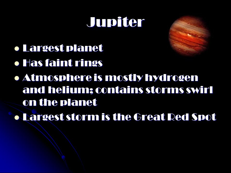 Jupiter Largest planet Largest planet Has faint rings Has faint rings Atmosphere is mostly hydrogen and helium; contains storms swirl on the planet At