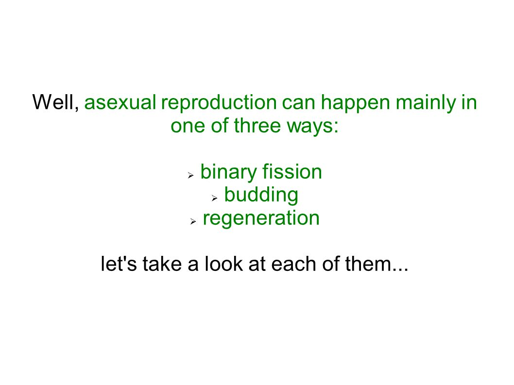 Well, asexual reproduction can happen mainly in one of three ways:  binary fission  budding  regeneration let's take a look at each of them...