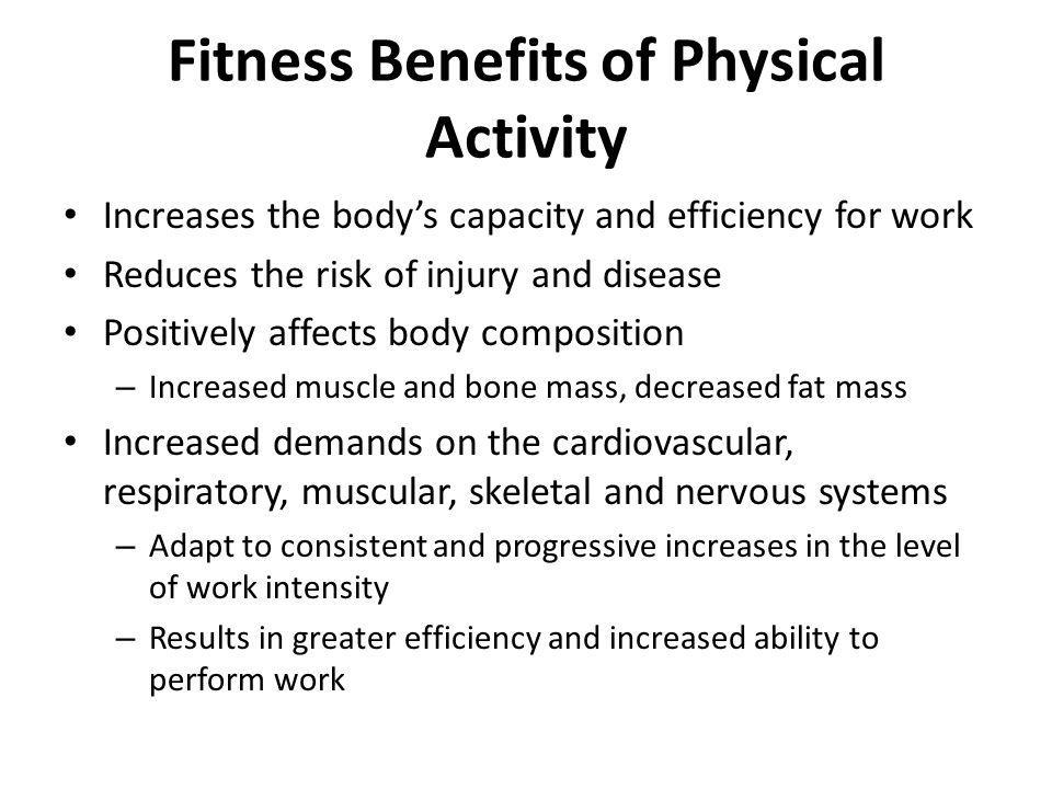Fitness Benefits of Physical Activity Increases the body's capacity and efficiency for work Reduces the risk of injury and disease Positively affects