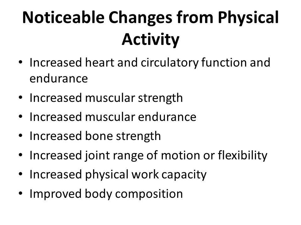 Noticeable Changes from Physical Activity Increased heart and circulatory function and endurance Increased muscular strength Increased muscular endura
