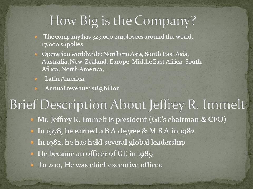 Mr. Jeffrey R. Immelt is president (GE's chairman & CEO) In 1978, he earned a B.A degree & M.B.A in 1982 In 1982, he has held several global leadershi