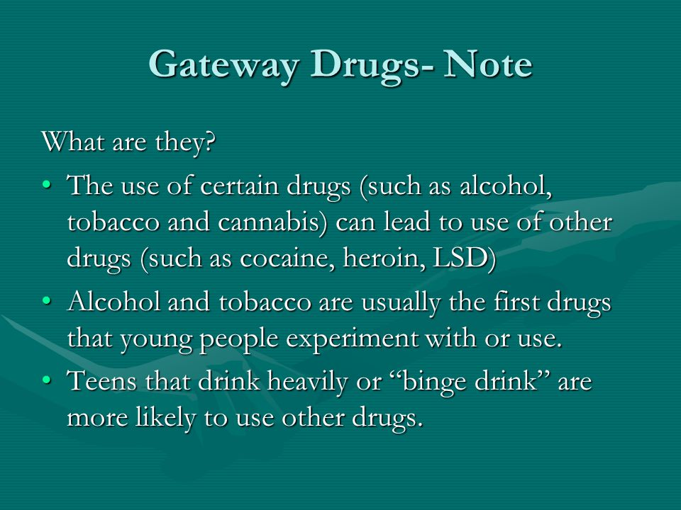 Gateway Drugs- Note What are they? The use of certain drugs (such as alcohol, tobacco and cannabis) can lead to use of other drugs (such as cocaine, h