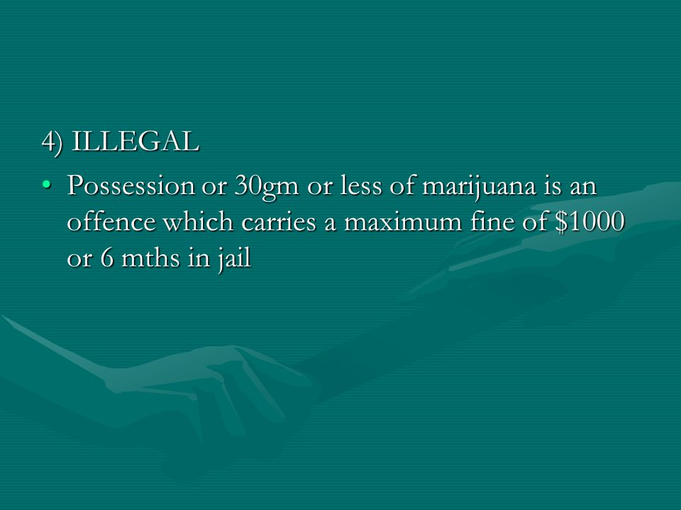 4) ILLEGAL Possession or 30gm or less of marijuana is an offence which carries a maximum fine of $1000 or 6 mths in jailPossession or 30gm or less of