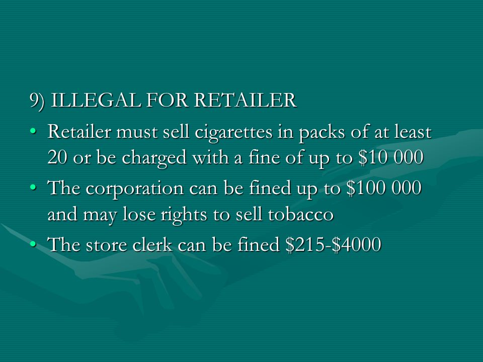 9) ILLEGAL FOR RETAILER Retailer must sell cigarettes in packs of at least 20 or be charged with a fine of up to $10 000Retailer must sell cigarettes