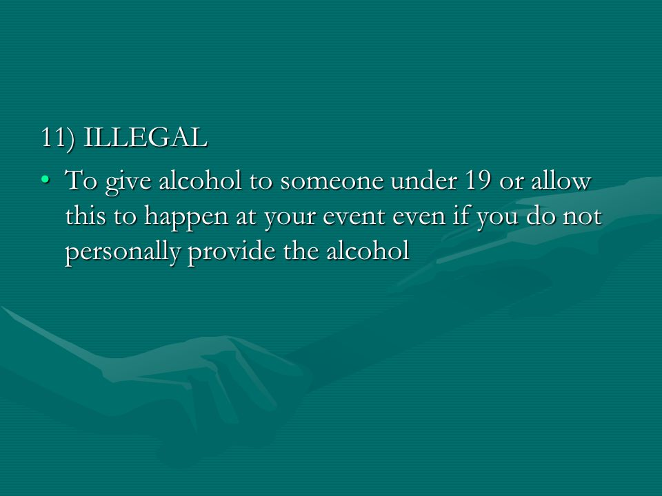 11) ILLEGAL To give alcohol to someone under 19 or allow this to happen at your event even if you do not personally provide the alcoholTo give alcohol