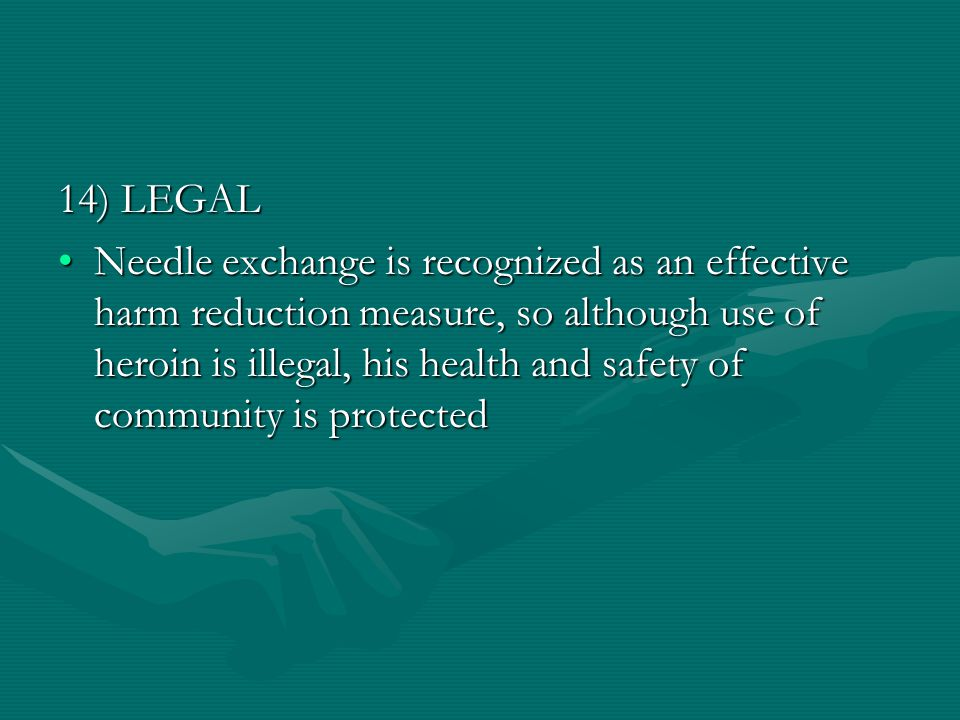 14) LEGAL Needle exchange is recognized as an effective harm reduction measure, so although use of heroin is illegal, his health and safety of community is protectedNeedle exchange is recognized as an effective harm reduction measure, so although use of heroin is illegal, his health and safety of community is protected